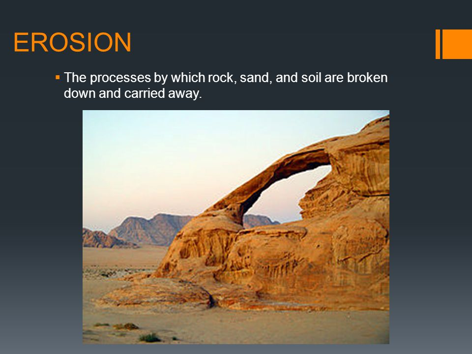 EROSION The processes by which rock, sand, and soil are broken down and carried away.