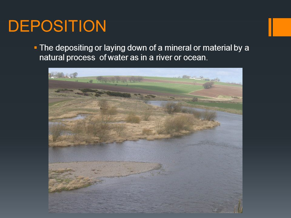 DEPOSITION The depositing or laying down of a mineral or material by a natural process of water as in a river or ocean.