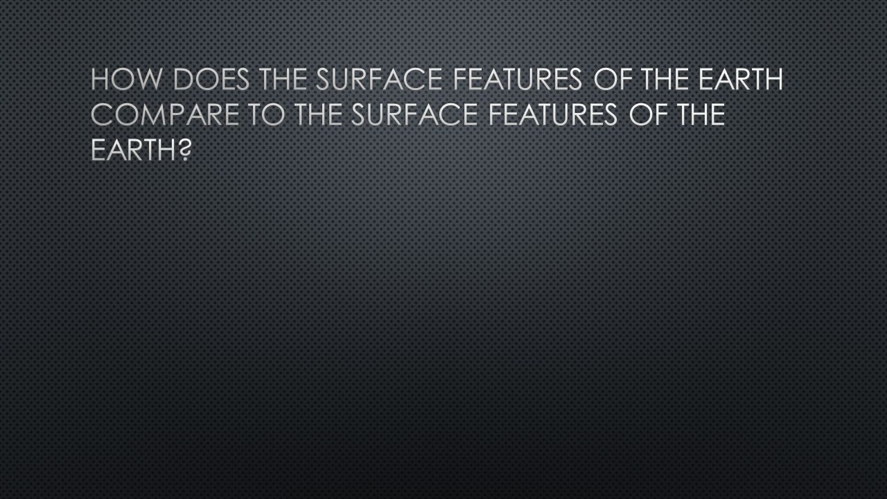 How does the surface features of the earth compare to the surface features of the earth