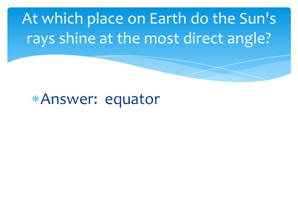 At which place on Earth do the Sun s rays shine at the most direct angle