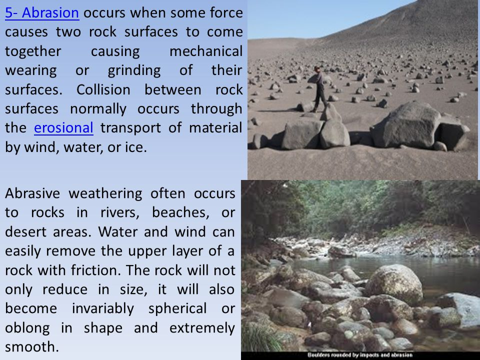 5- Abrasion occurs when some force causes two rock surfaces to come together causing mechanical wearing or grinding of their surfaces. Collision between rock surfaces normally occurs through the erosional transport of material by wind, water, or ice.
