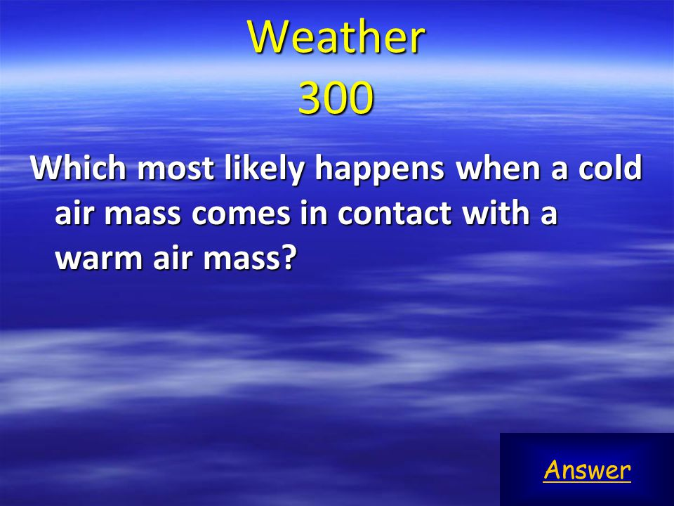 Weather 300 Which most likely happens when a cold air mass comes in contact with a warm air mass.