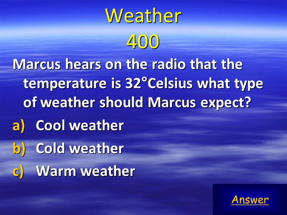 Weather 400 Marcus hears on the radio that the temperature is 32°Celsius what type of weather should Marcus expect