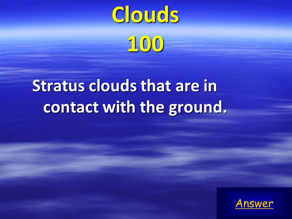 Clouds 100 Stratus clouds that are in contact with the ground. Answer