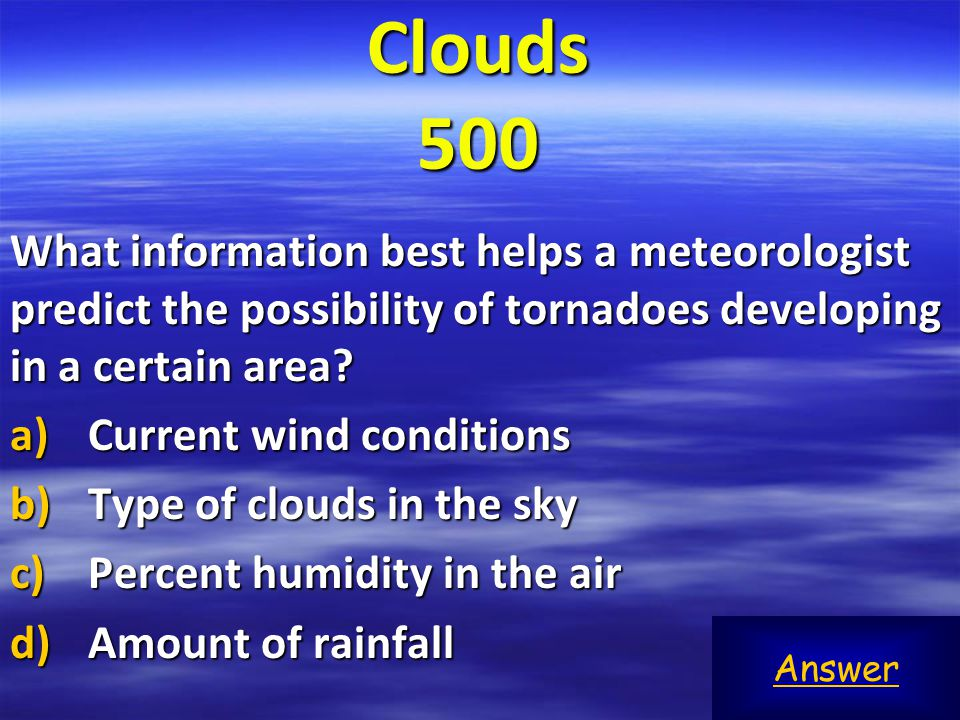 Clouds 500 What information best helps a meteorologist predict the possibility of tornadoes developing in a certain area