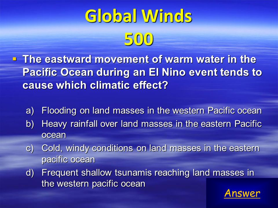 Global Winds 500 The eastward movement of warm water in the Pacific Ocean during an El Nino event tends to cause which climatic effect