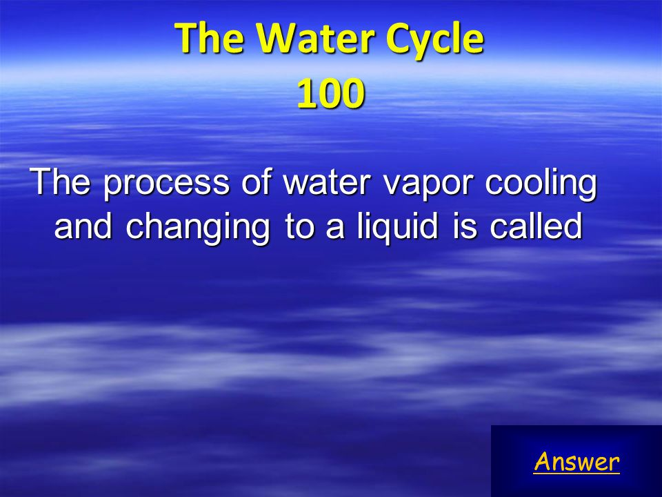 The Water Cycle 100 The process of water vapor cooling and changing to a liquid is called Answer