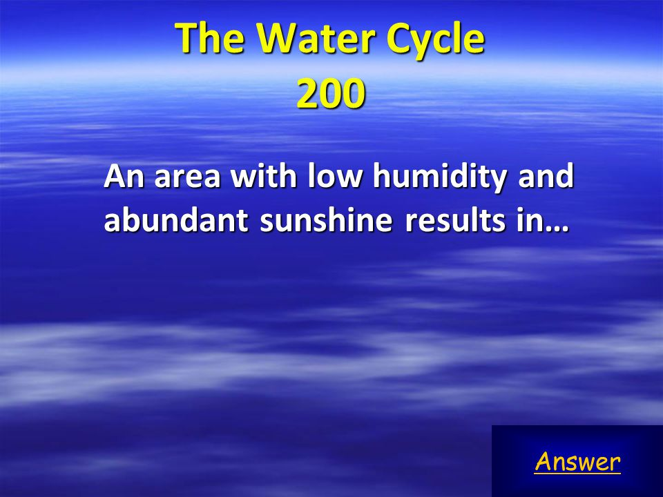 The Water Cycle 200 An area with low humidity and abundant sunshine results in… Answer