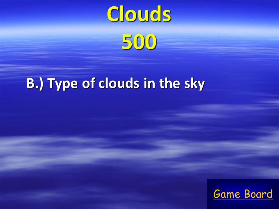 Clouds 500 B.) Type of clouds in the sky Game Board