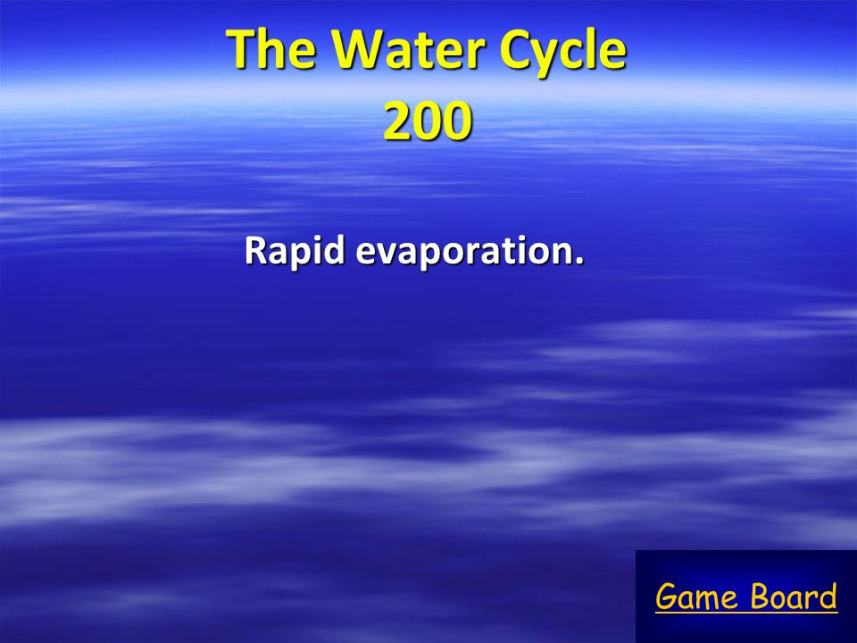 The Water Cycle 200 Rapid evaporation. Game Board