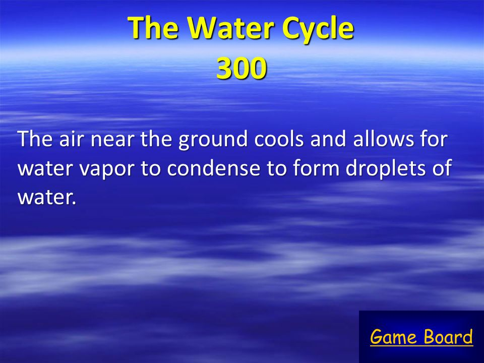 The Water Cycle 300 The air near the ground cools and allows for water vapor to condense to form droplets of water.