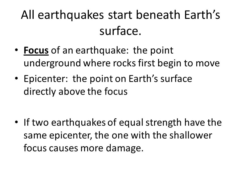 All earthquakes start beneath Earth's surface.