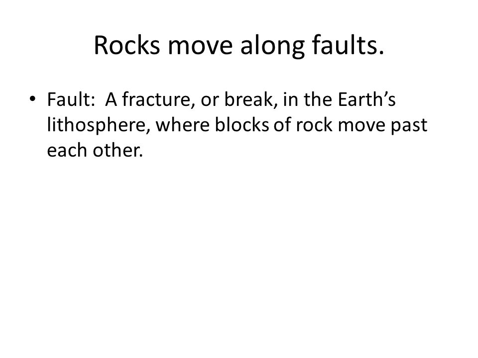 Rocks move along faults.