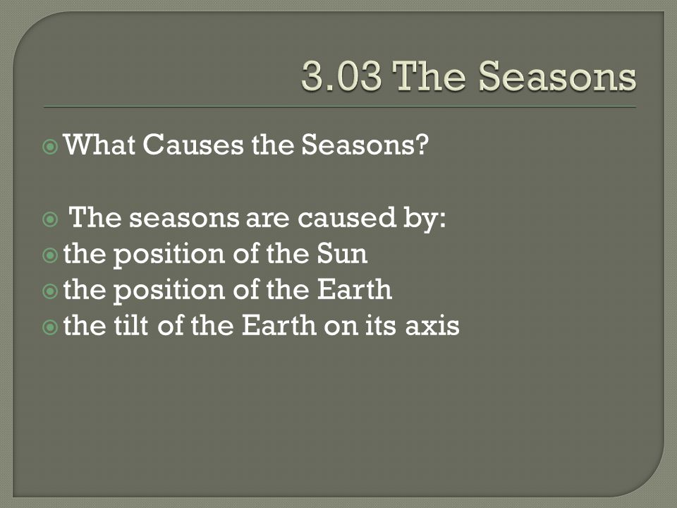 3.03 The Seasons What Causes the Seasons The seasons are caused by: