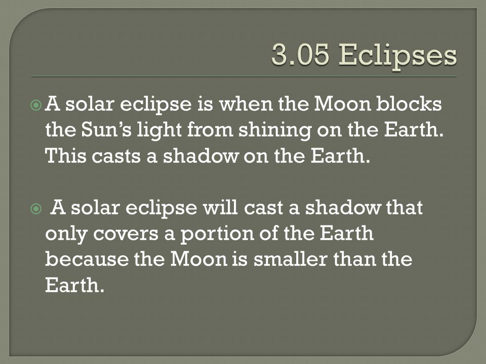 3.05 Eclipses A solar eclipse is when the Moon blocks the Sun's light from shining on the Earth. This casts a shadow on the Earth.