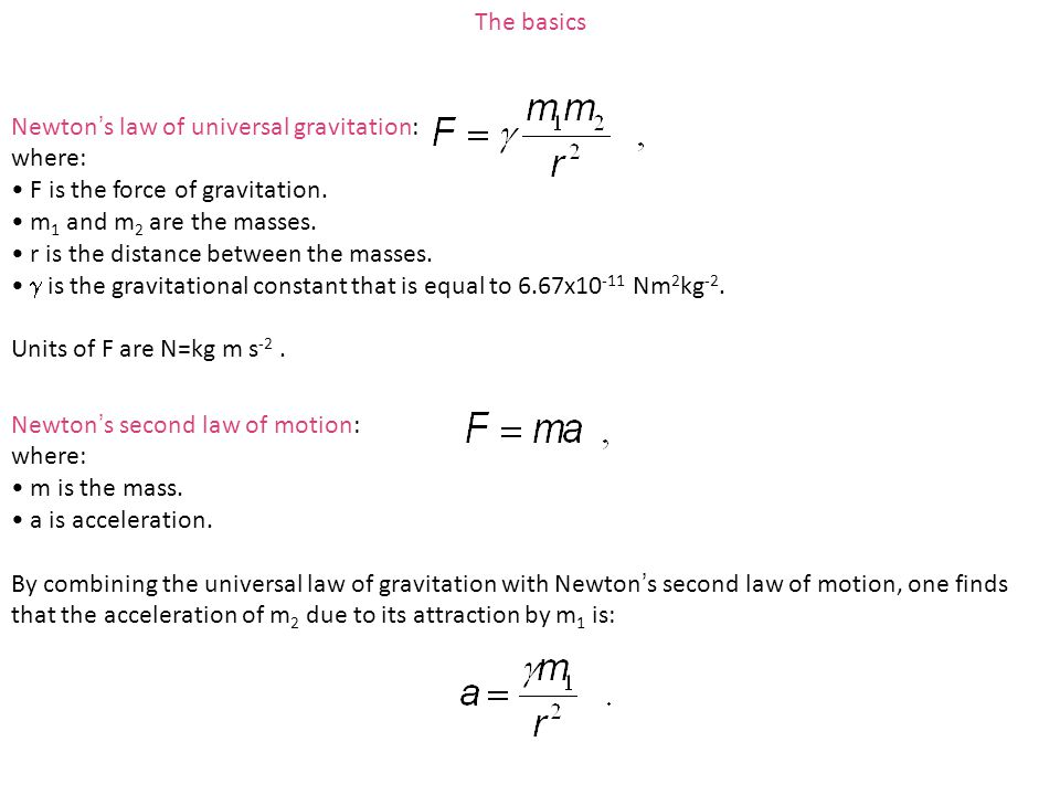 The basics Newton's law of universal gravitation: where: F is the force of gravitation. m1 and m2 are the masses.
