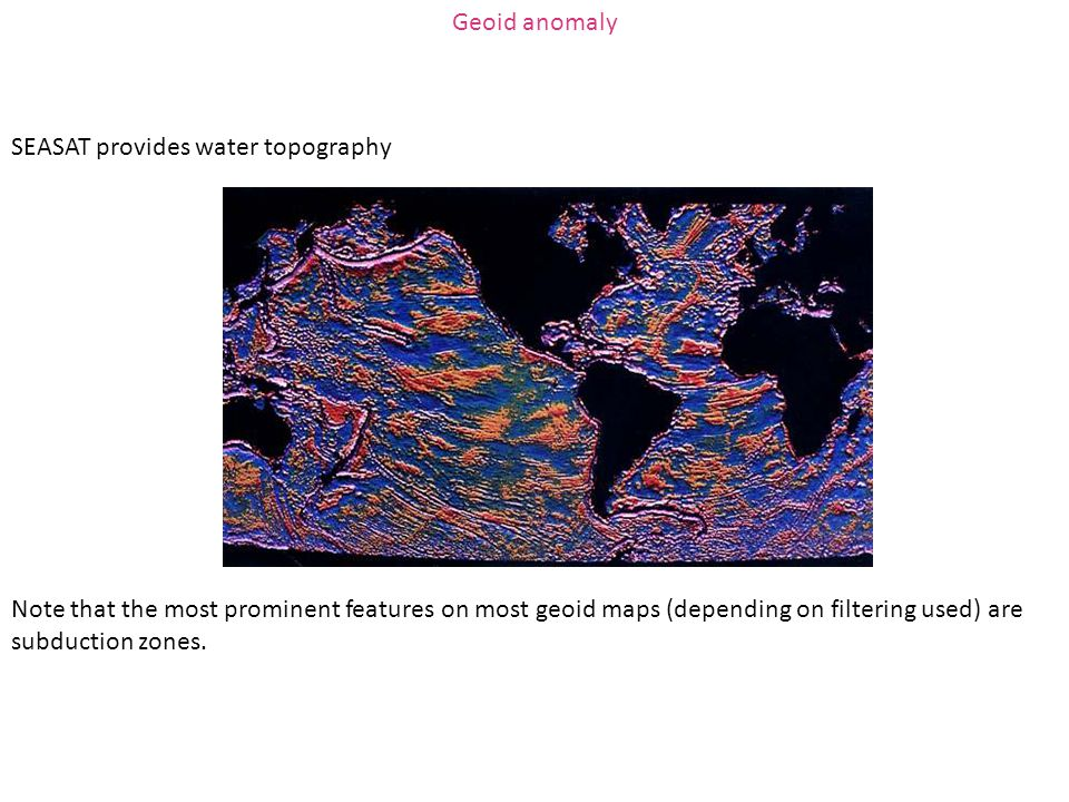 Geoid anomaly SEASAT provides water topography.