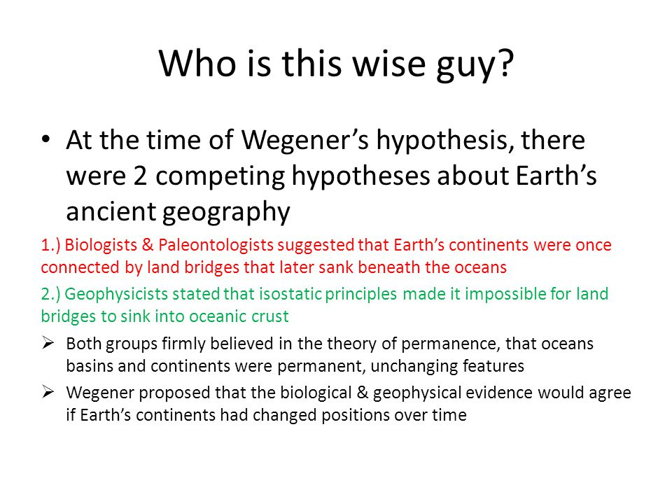 Who is this wise guy At the time of Wegener's hypothesis, there were 2 competing hypotheses about Earth's ancient geography.