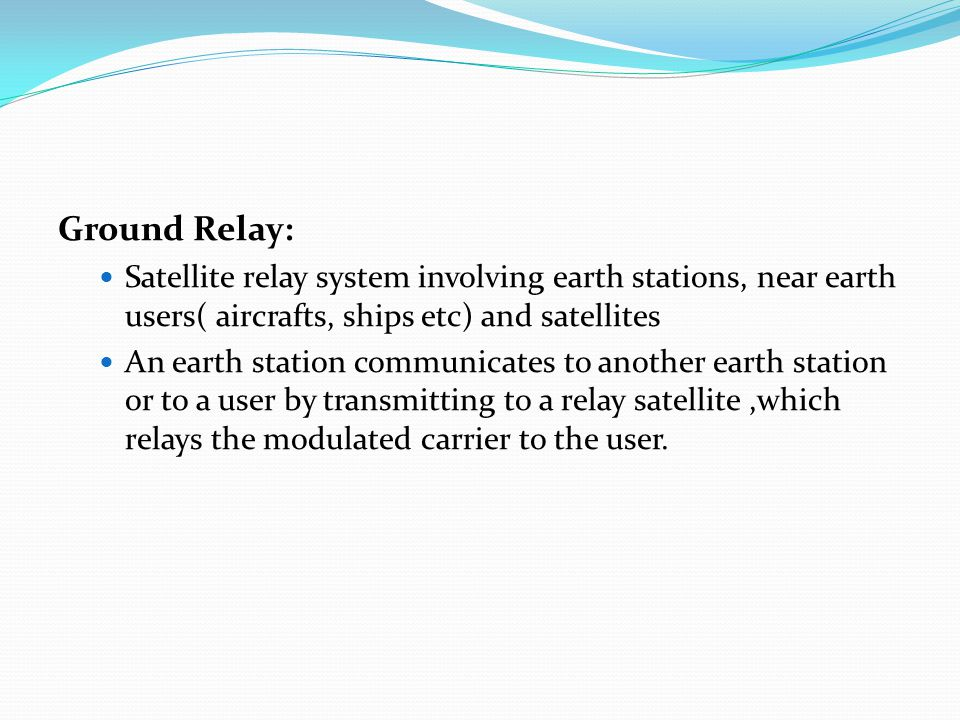 Ground Relay: Satellite relay system involving earth stations, near earth users( aircrafts, ships etc) and satellites.
