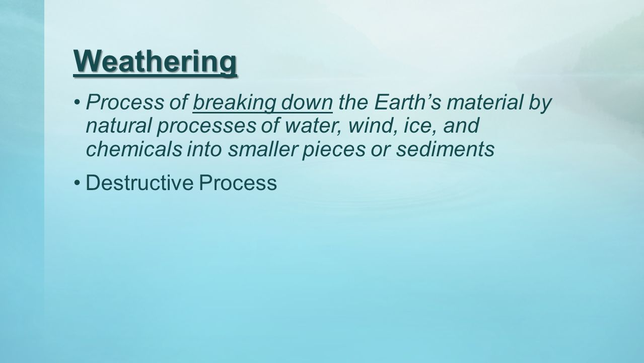 Weathering Process of breaking down the Earth's material by natural processes of water, wind, ice, and chemicals into smaller pieces or sediments.