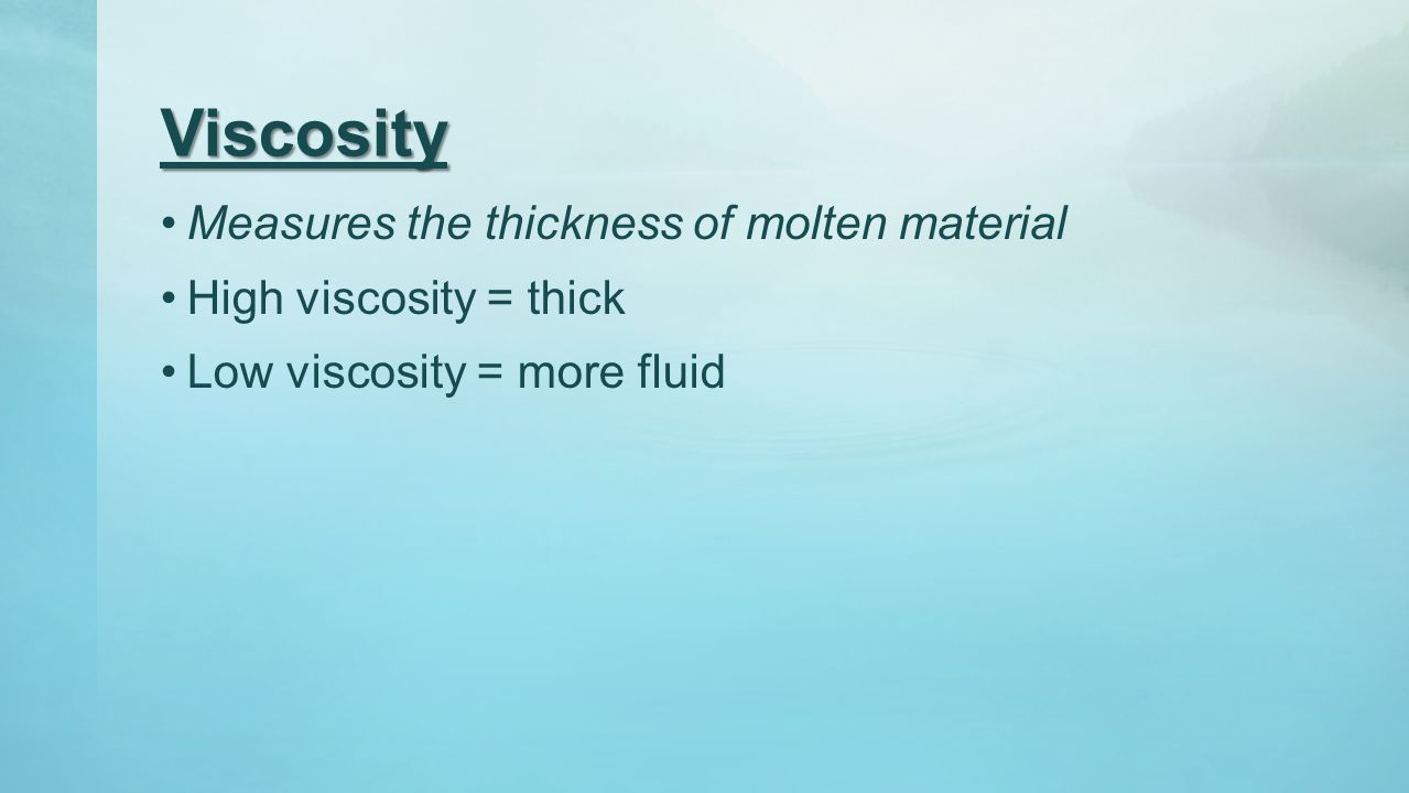 Viscosity Measures the thickness of molten material
