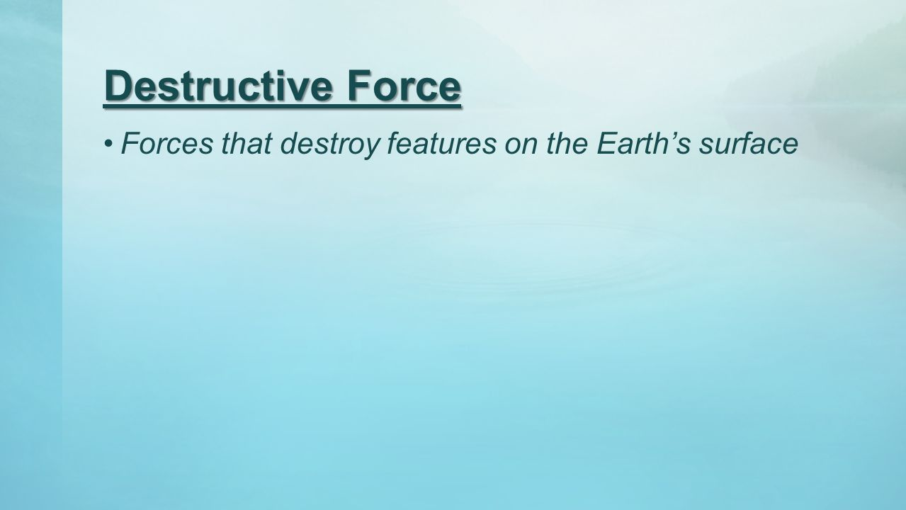 Destructive Force Forces that destroy features on the Earth's surface