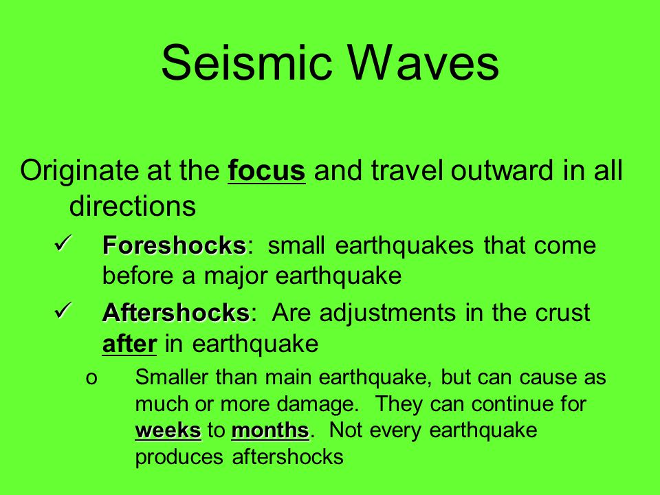 Seismic Waves Originate at the focus and travel outward in all directions. Foreshocks: small earthquakes that come before a major earthquake.