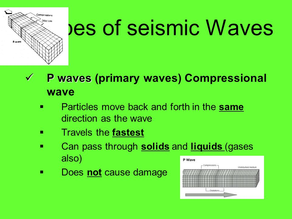 3 Types of seismic Waves P waves (primary waves) Compressional wave