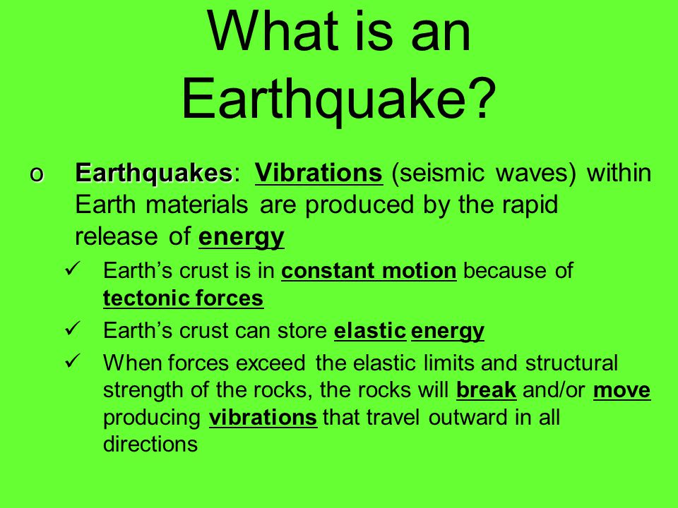 What is an Earthquake Earthquakes: Vibrations (seismic waves) within Earth materials are produced by the rapid release of energy.