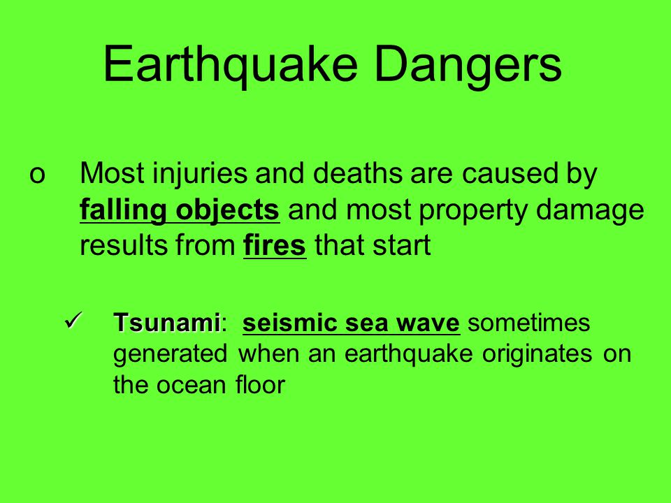 Earthquake Dangers Most injuries and deaths are caused by falling objects and most property damage results from fires that start.