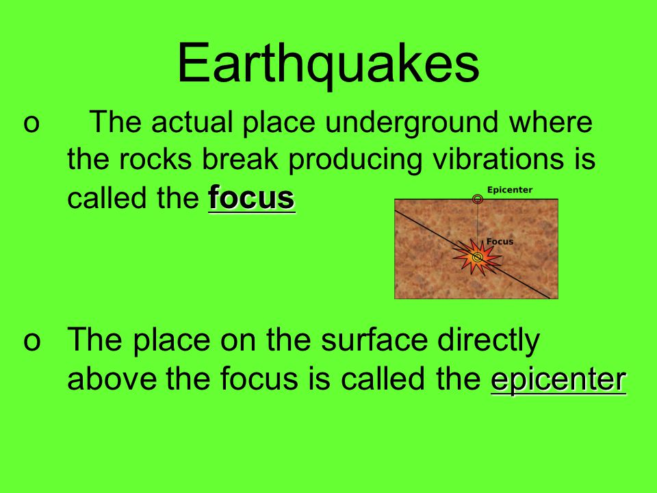 Earthquakes The actual place underground where the rocks break producing vibrations is called the focus.