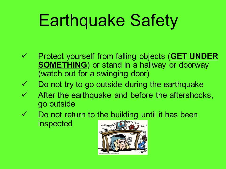 Earthquake Safety Protect yourself from falling objects (GET UNDER SOMETHING) or stand in a hallway or doorway (watch out for a swinging door)