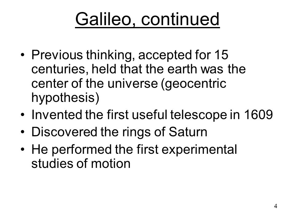 Galileo, continued Previous thinking, accepted for 15 centuries, held that the earth was the center of the universe (geocentric hypothesis)