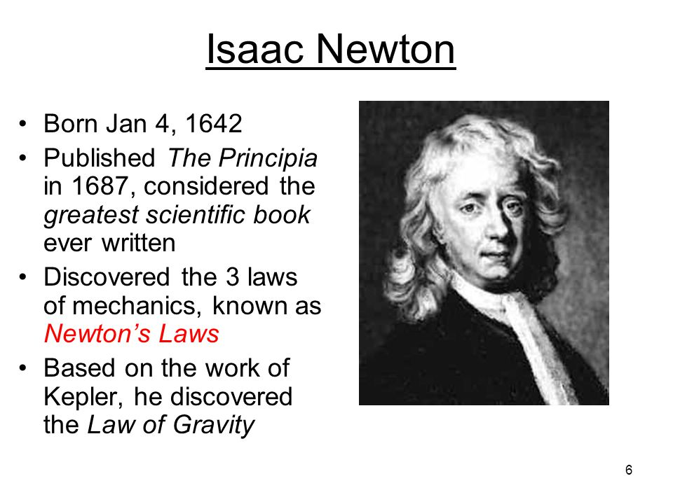 Isaac Newton Born Jan 4, 1642. Published The Principia in 1687, considered the greatest scientific book ever written.