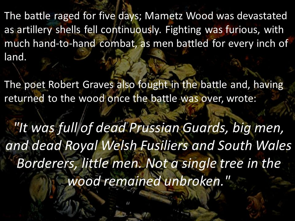 The battle raged for five days; Mametz Wood was devastated as artillery shells fell continuously. Fighting was furious, with much hand-to-hand combat, as men battled for every inch of land.