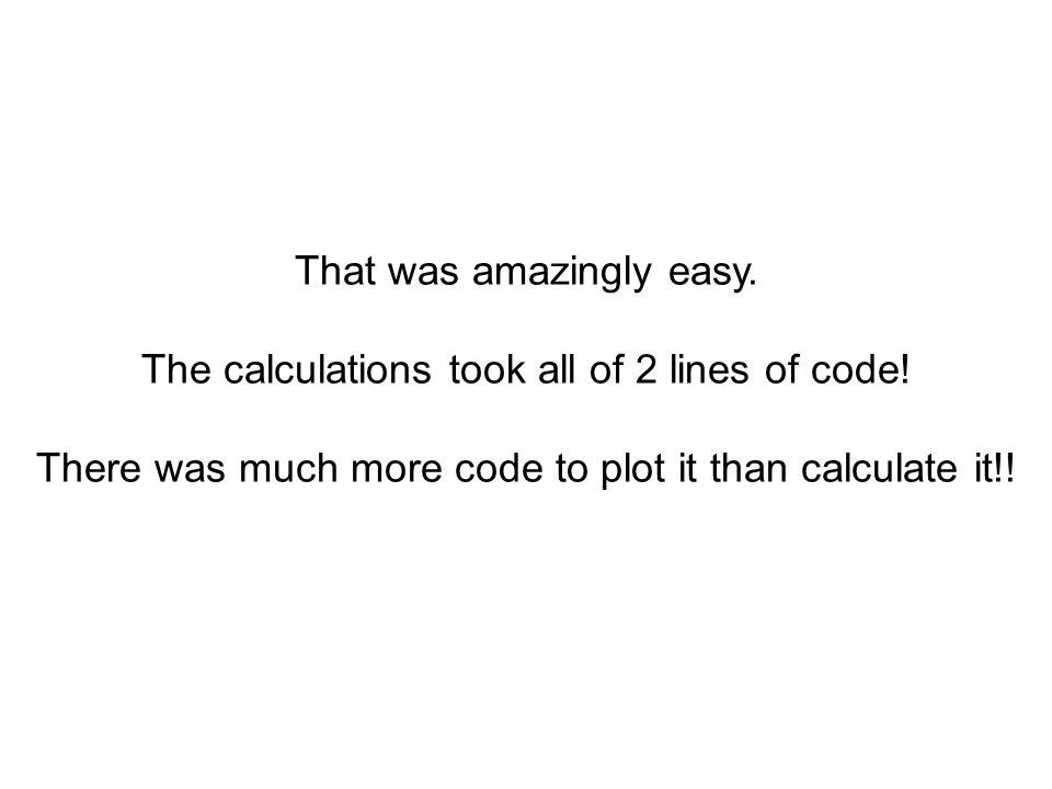 That was amazingly easy. The calculations took all of 2 lines of code!