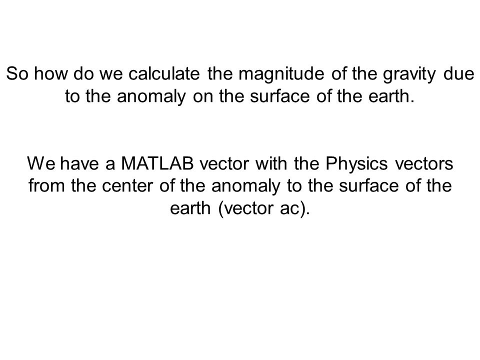 So how do we calculate the magnitude of the gravity due to the anomaly on the surface of the earth.