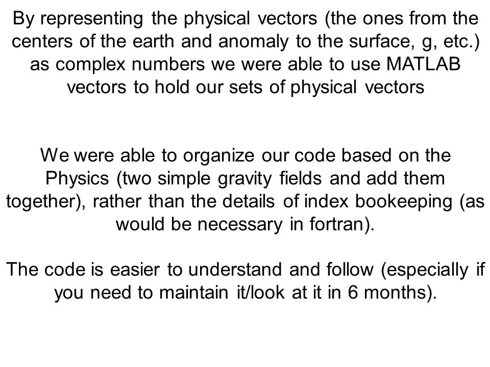 By representing the physical vectors (the ones from the centers of the earth and anomaly to the surface, g, etc.) as complex numbers we were able to use MATLAB vectors to hold our sets of physical vectors