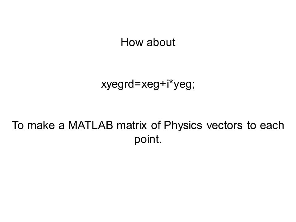 To make a MATLAB matrix of Physics vectors to each point.