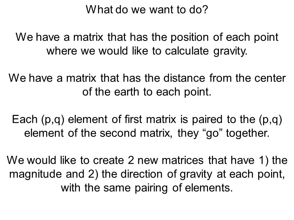 What do we want to do We have a matrix that has the position of each point where we would like to calculate gravity.