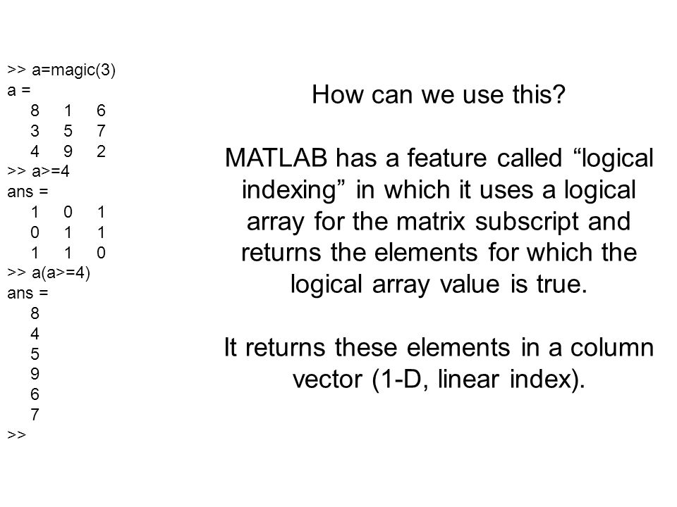It returns these elements in a column vector (1-D, linear index).