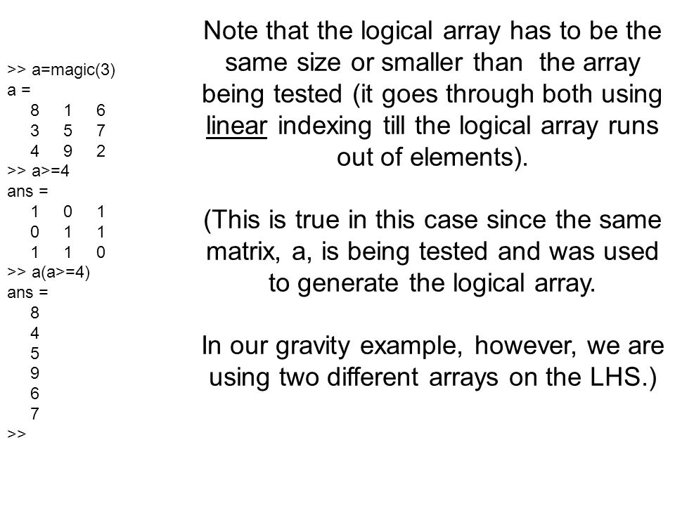 Note that the logical array has to be the same size or smaller than the array being tested (it goes through both using linear indexing till the logical array runs out of elements).