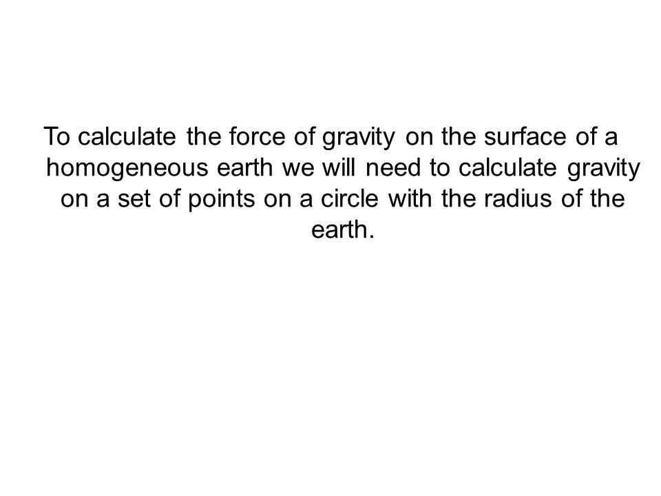 To calculate the force of gravity on the surface of a homogeneous earth we will need to calculate gravity on a set of points on a circle with the radius of the earth.