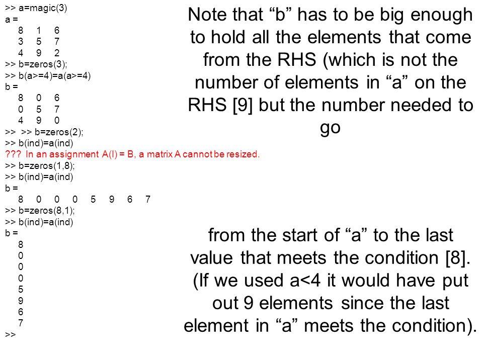 >> a=magic(3) a = 8 1 6. 3 5 7. 4 9 2. >> b=zeros(3); >> b(a>=4)=a(a>=4)