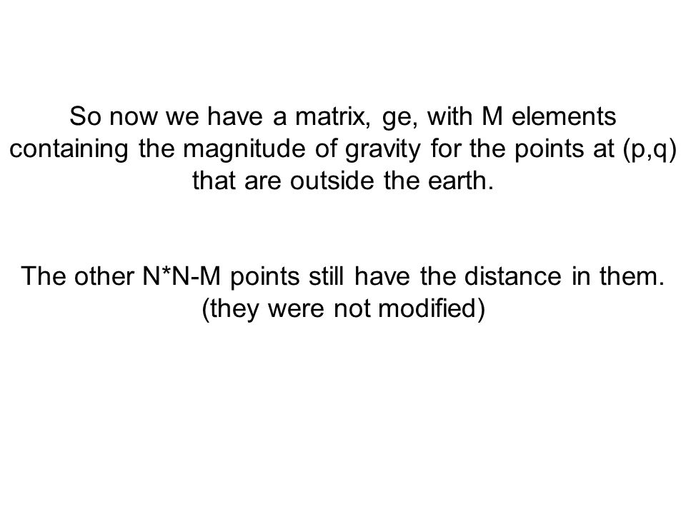 So now we have a matrix, ge, with M elements containing the magnitude of gravity for the points at (p,q) that are outside the earth.