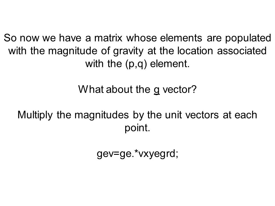 Multiply the magnitudes by the unit vectors at each point.