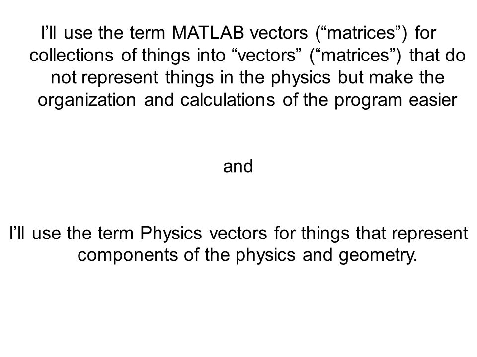 I'll use the term MATLAB vectors ( matrices ) for collections of things into vectors ( matrices ) that do not represent things in the physics but make the organization and calculations of the program easier