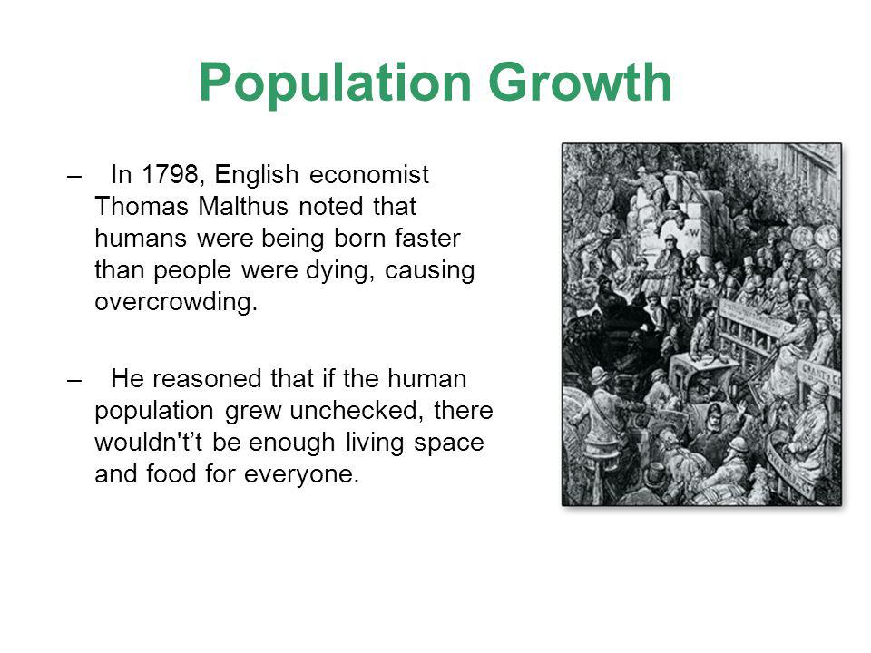 Population Growth In 1798, English economist Thomas Malthus noted that humans were being born faster than people were dying, causing overcrowding.