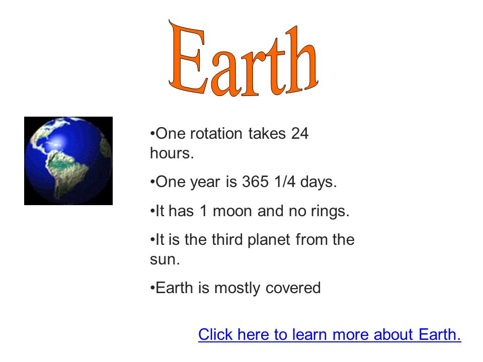 Earth One rotation takes 24 hours. One year is 365 1/4 days.