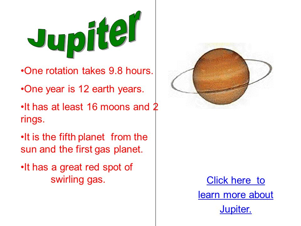 Jupiter One rotation takes 9.8 hours. One year is 12 earth years.